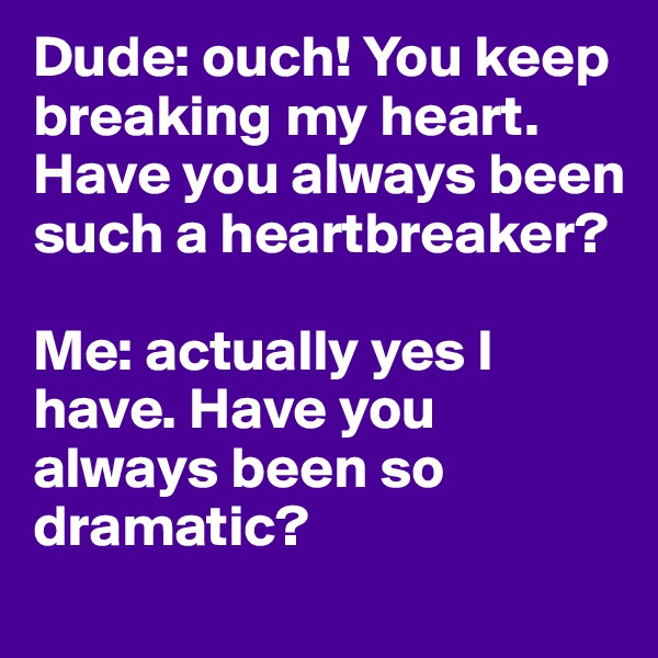 Dude: ouch! You keep breaking my heart. Have you always been such a heartbreaker?   Me: actually yes I have. Have you always been so dramatic?