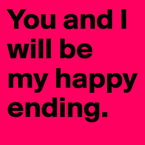 You and I           will be  my happy      ending.