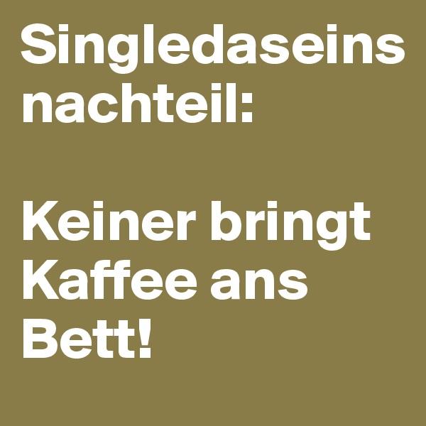 Singledaseins nachteil:  Keiner bringt Kaffee ans Bett!