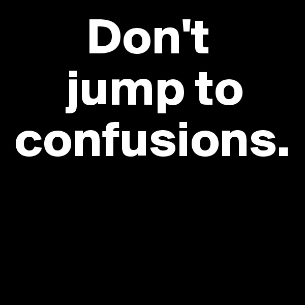 Don't       jump to confusions.