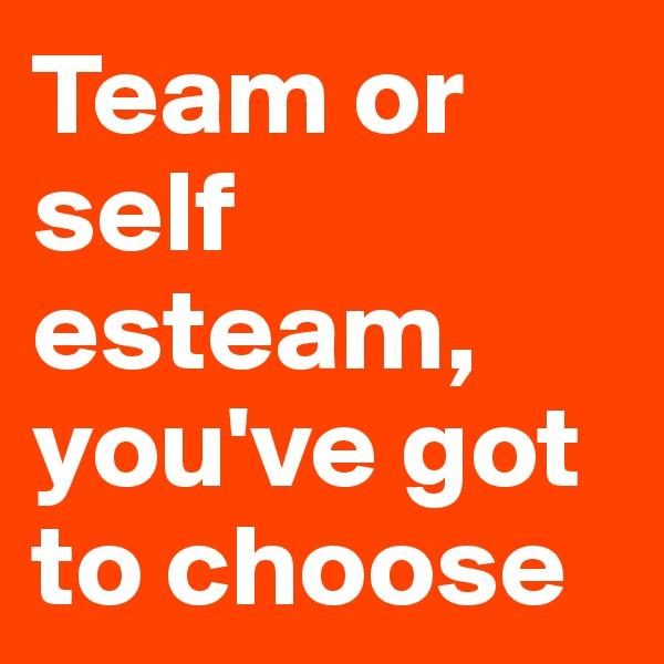 Team or self esteam, you've got to choose