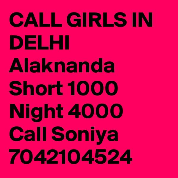 CALL GIRLS IN DELHI Alaknanda Short 1000 Night 4000 Call Soniya 7042104524