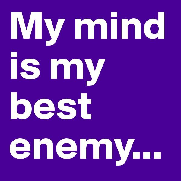 My mind is my best enemy...