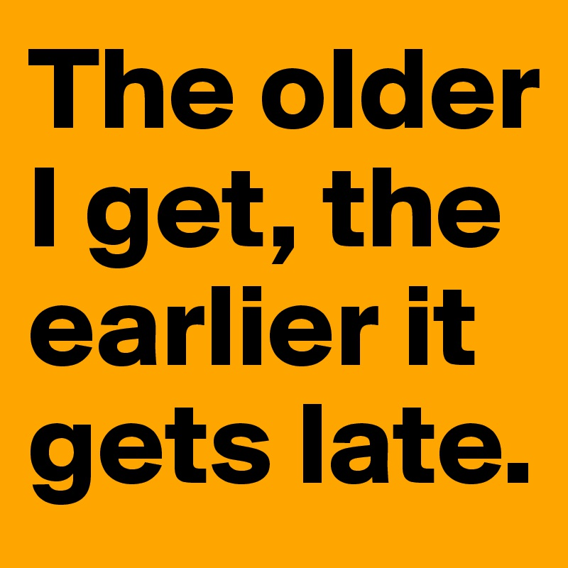 The older I get, the earlier it gets late.