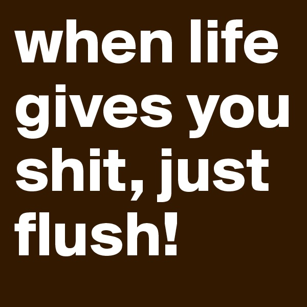 when life gives you shit, just flush!