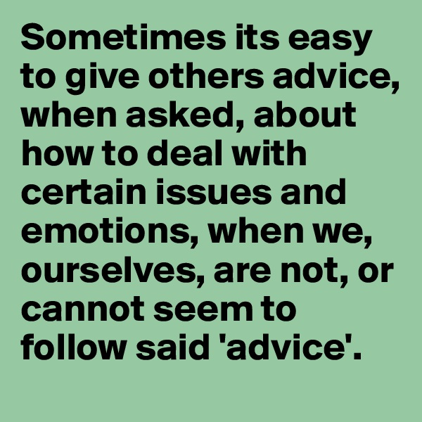 Sometimes its easy to give others advice, when asked, about how to deal with certain issues and emotions, when we, ourselves, are not, or cannot seem to follow said 'advice'.