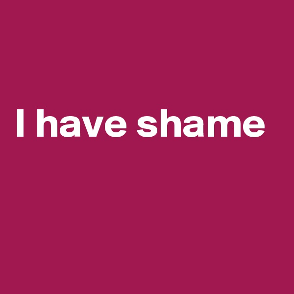 I have shame