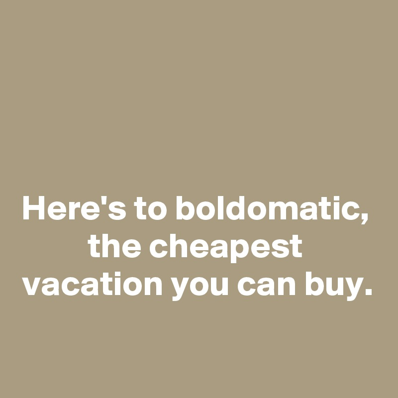 Here's to boldomatic, the cheapest vacation you can buy.