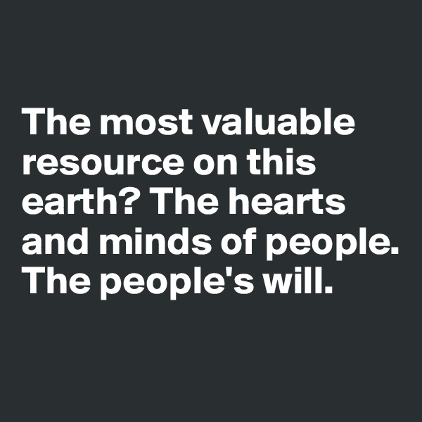 The most valuable resource on this earth? The hearts  and minds of people. The people's will.