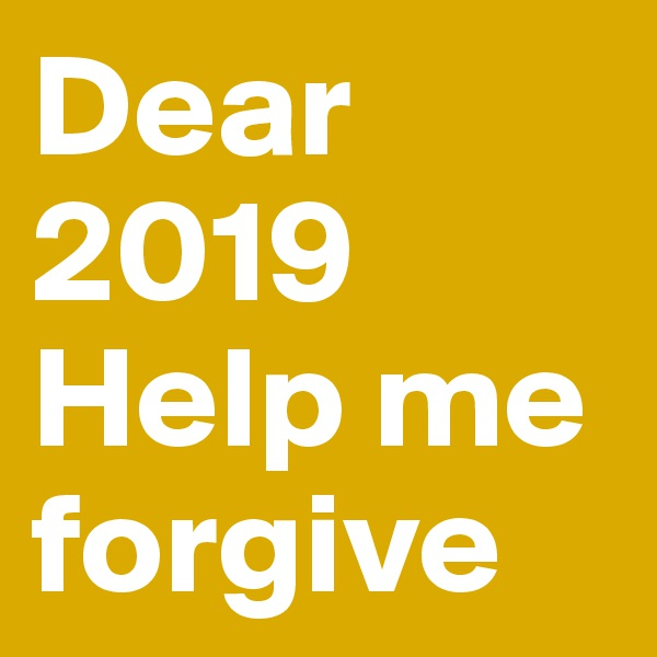 Dear 2019 Help me forgive