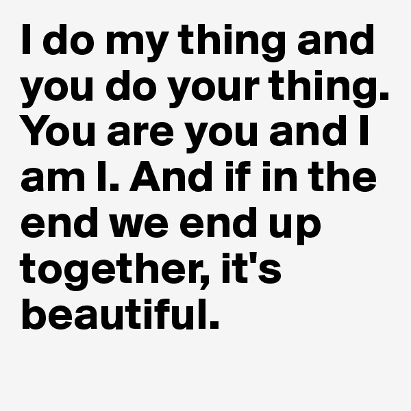 I do my thing and you do your thing. You are you and I am I. And if in the end we end up together, it's beautiful.