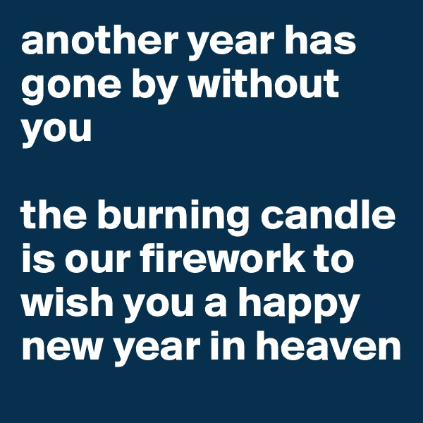 another year has gone by without you   the burning candle is our firework to wish you a happy new year in heaven