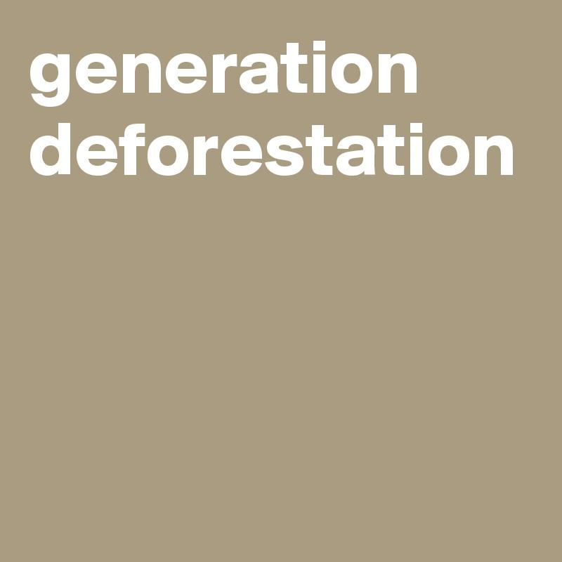 generation deforestation