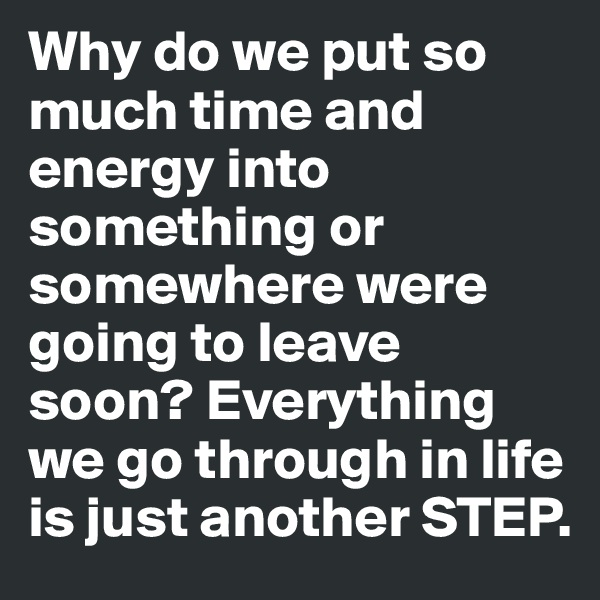Why do we put so much time and energy into something or somewhere were going to leave soon? Everything we go through in life is just another STEP.
