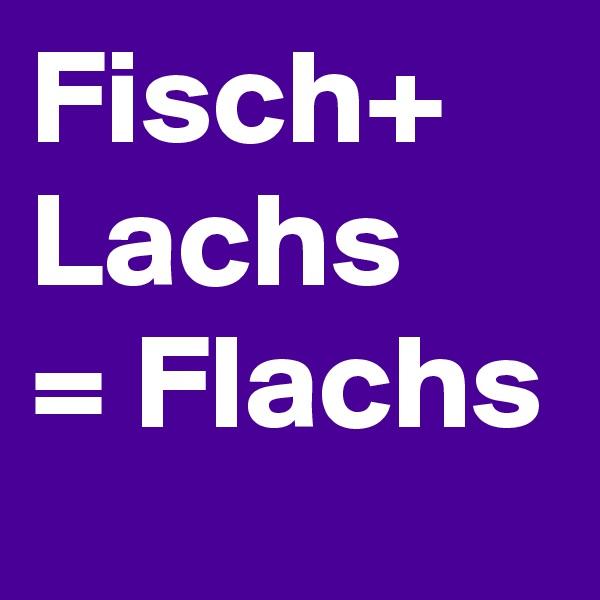Fisch+ Lachs = Flachs