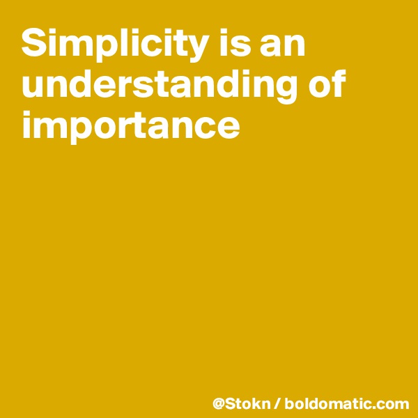 Simplicity is an understanding of importance