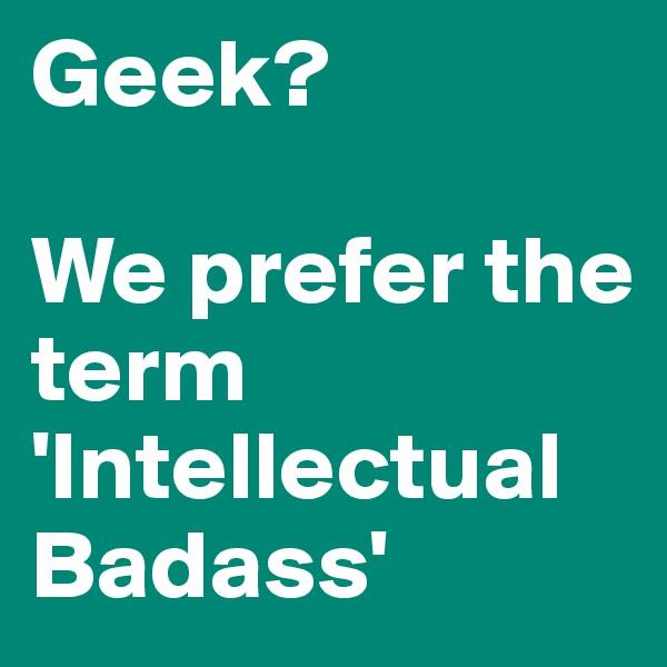 Geek?  We prefer the term 'Intellectual Badass'
