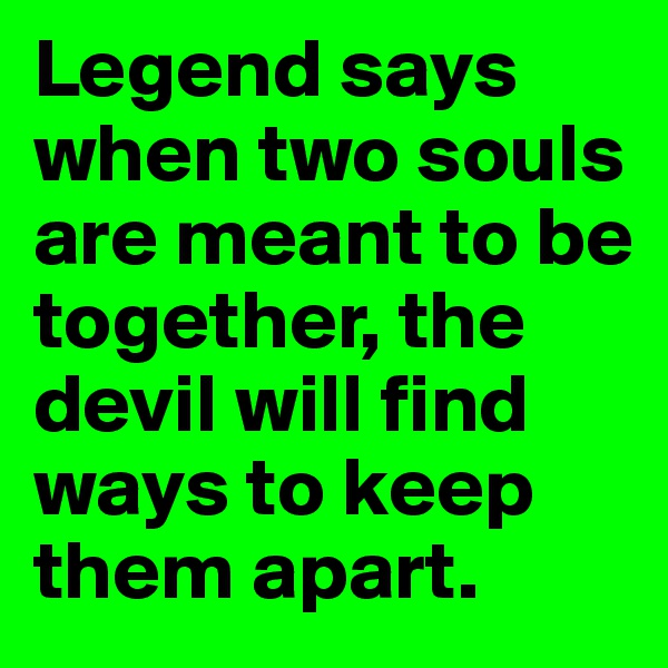Legend says when two souls are meant to be together, the devil will find ways to keep them apart.