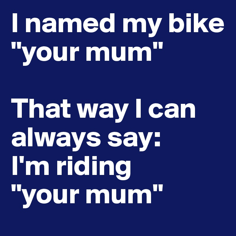 """I named my bike """"your mum""""  That way I can always say:  I'm riding  """"your mum"""""""