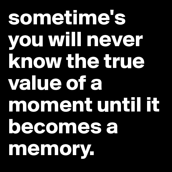 sometime's you will never know the true value of a moment until it becomes a memory.