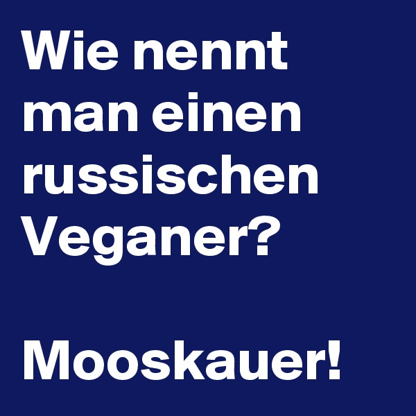 Wie nennt man einen russischen Veganer?  Mooskauer!