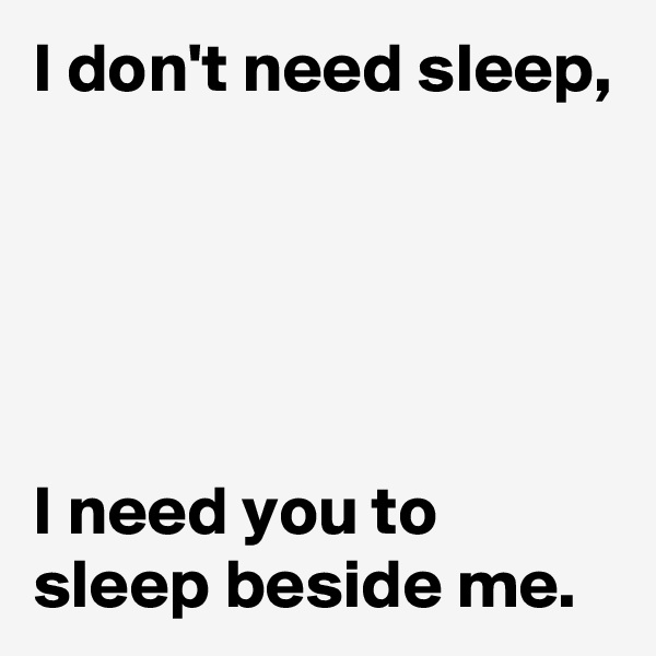 I don't need sleep,       I need you to sleep beside me.
