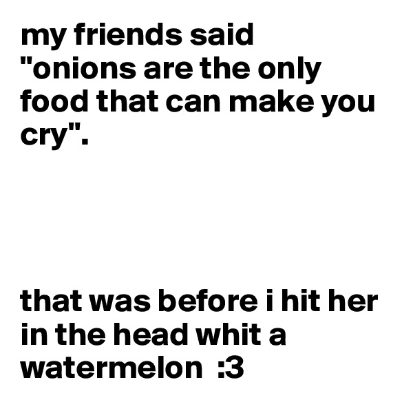 """my friends said  """"onions are the only food that can make you cry"""".     that was before i hit her in the head whit a watermelon  :3"""