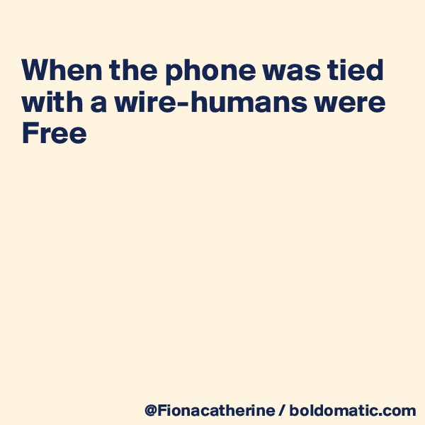 When the phone was tied with a wire-humans were Free