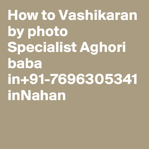 How to Vashikaran by photo Specialist Aghori baba in+91-7696305341 inNahan
