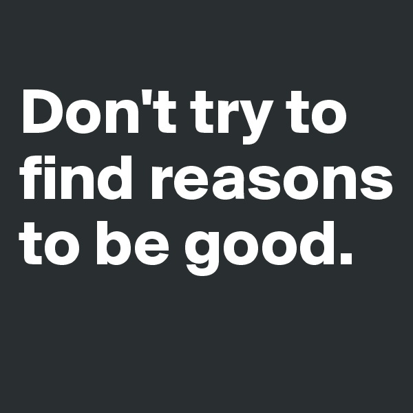 Don't try to find reasons to be good.