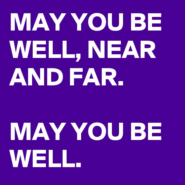 MAY YOU BE WELL, NEAR AND FAR.   MAY YOU BE WELL.