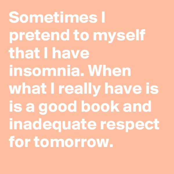 Sometimes I pretend to myself that I have insomnia. When what I really have is is a good book and inadequate respect for tomorrow.