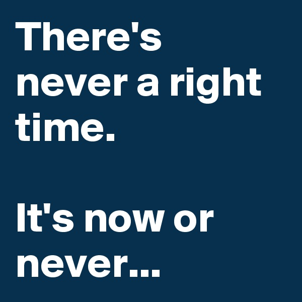 There's never a right time.   It's now or never...