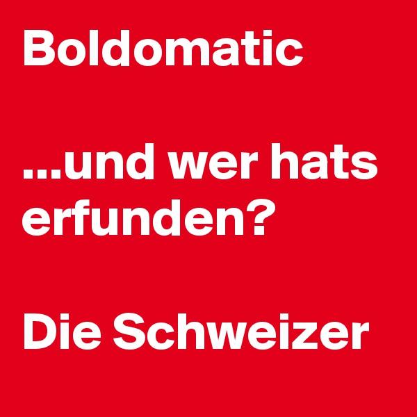 Boldomatic  ...und wer hats erfunden?  Die Schweizer