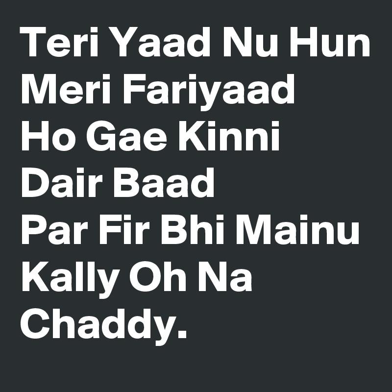 Teri Yaad Nu Hun Meri Fariyaad Ho Gae Kinni Dair Baad Par Fir Bhi Mainu Kally Oh Na Chaddy.