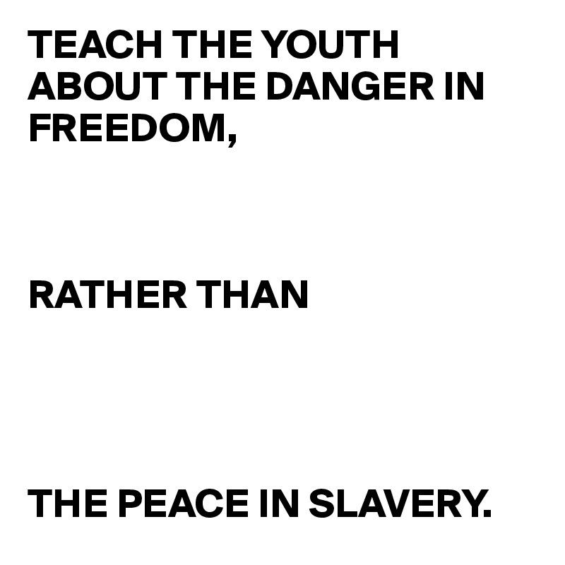 TEACH THE YOUTH ABOUT THE DANGER IN FREEDOM,    RATHER THAN      THE PEACE IN SLAVERY.