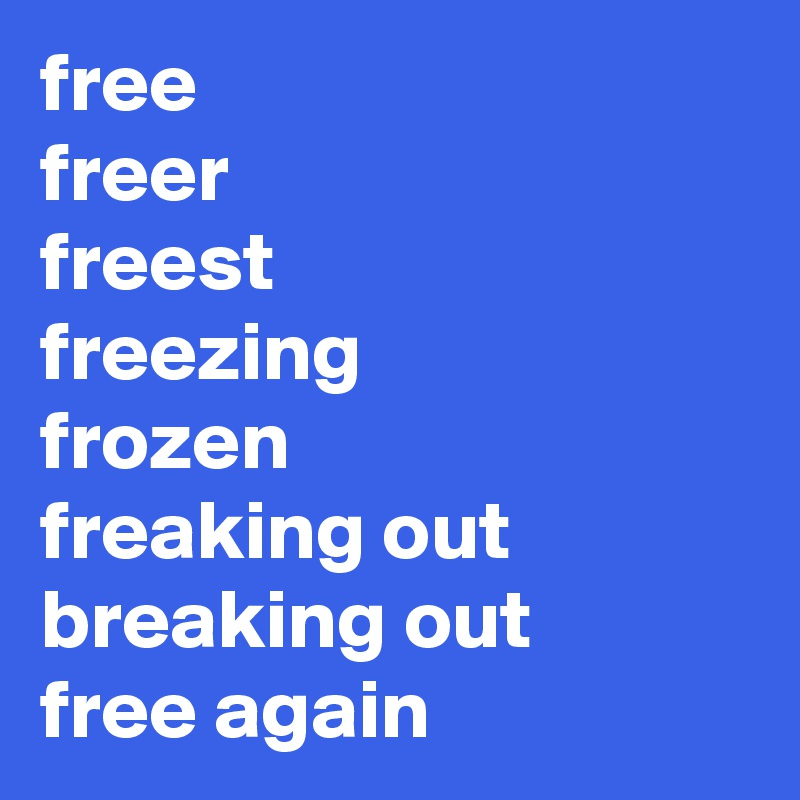 free freer freest freezing frozen freaking out breaking out free again