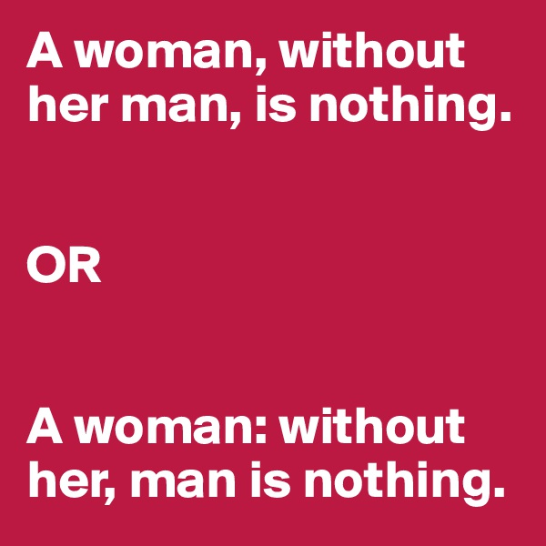 A woman, without her man, is nothing.    OR   A woman: without her, man is nothing.