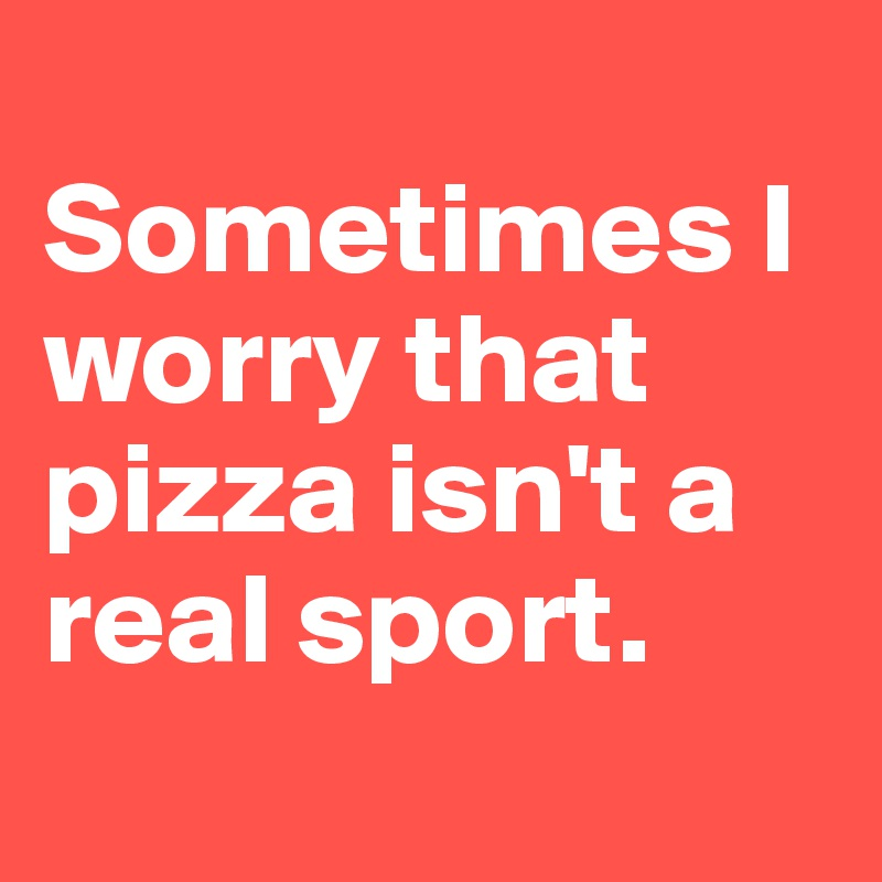 Sometimes I worry that pizza isn't a real sport.