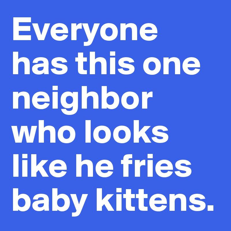 Everyone  has this one neighbor who looks like he fries baby kittens.