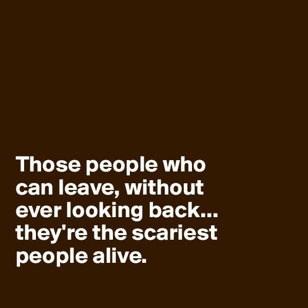 Those people who  can leave, without  ever looking back...  they're the scariest people alive.