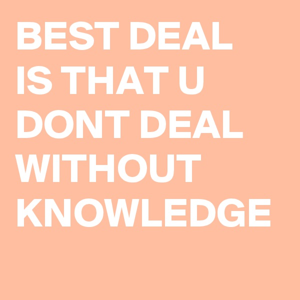 BEST DEAL IS THAT U DONT DEAL WITHOUT KNOWLEDGE