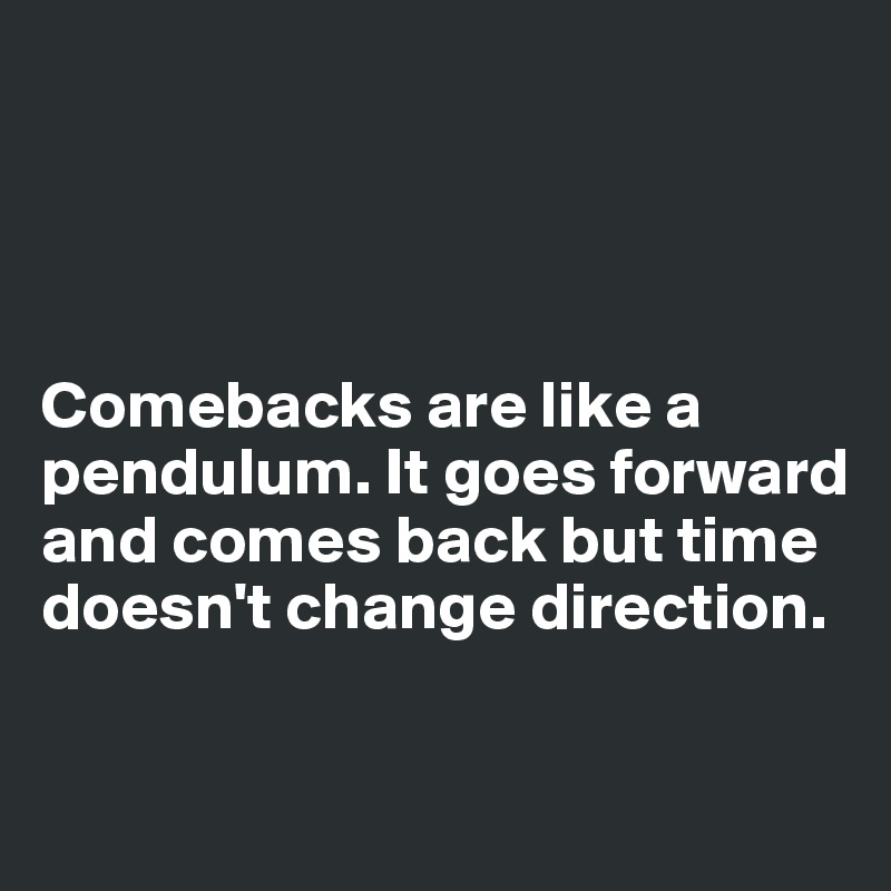 Comebacks are like a pendulum. It goes forward and comes back but time doesn't change direction.