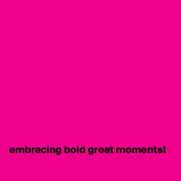 embracing bold great moments!
