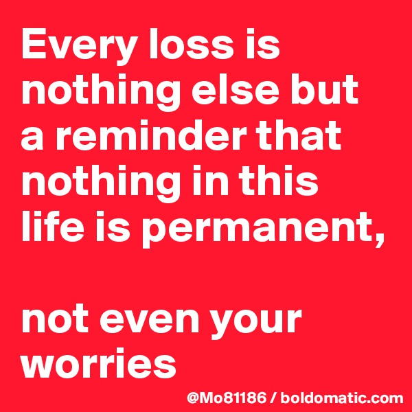 Every loss is nothing else but a reminder that nothing in this life is permanent,   not even your worries