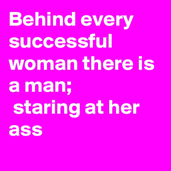 Behind every successful woman there is a man;  staring at her ass