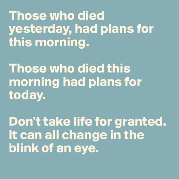 Those who died yesterday, had plans for this morning.   Those who died this morning had plans for today.   Don't take life for granted. It can all change in the blink of an eye.