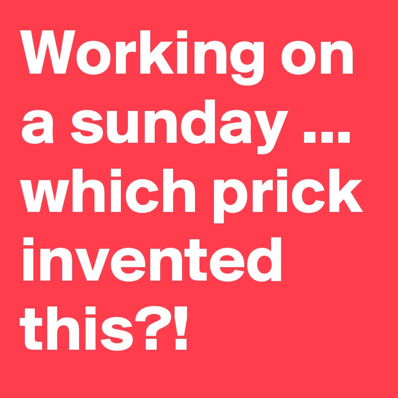 Working on a sunday ... which prick invented this?!
