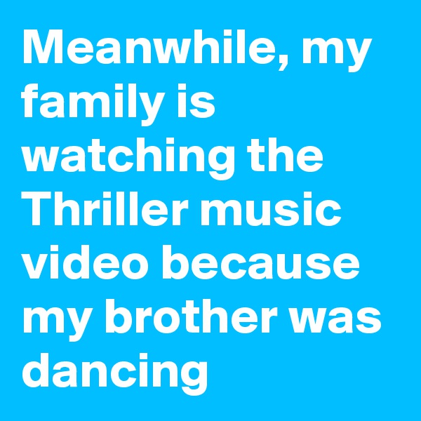 Meanwhile, my family is watching the Thriller music video because my brother was dancing