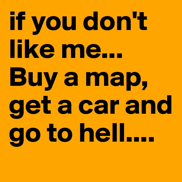 if you don't like me... Buy a map, get a car and go to hell....